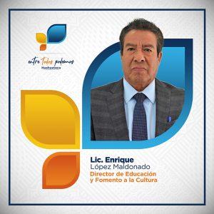 Lic. Enrique López Maldonado Director de Educación y Fomento a la Cultura