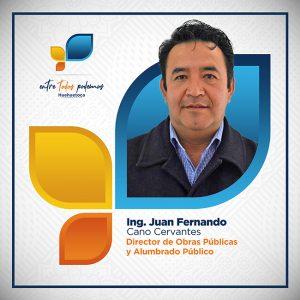 Ing. Juan Fernando Cano Cervantes Director de Obras Públicas y Alumbrado Público